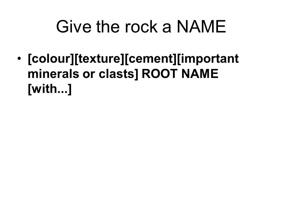 Give the rock a NAME [colour][texture][cement][important minerals or clasts] ROOT NAME [with...]